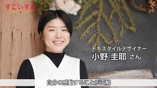 テキスタイルデザイナー 小野圭耶さん|すごいすと Vol.72