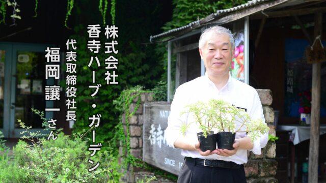 株式会社 香寺ハーブ・ガーデン代表取締役社長 福岡讓一さん|すごいすと Vol.33
